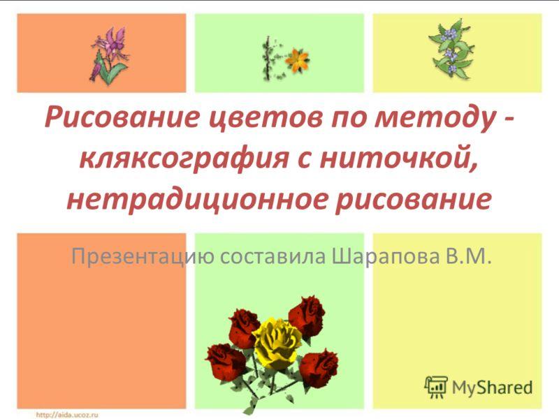 Рисование цветов по методу - кляксография с ниточкой, нетрадиционное рисование Презентацию составила Шарапова В.М.