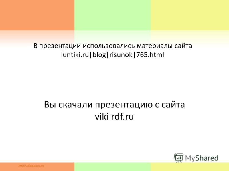 В презентации использовались материалы сайта luntiki.ru|blog|risunok|765.html Вы скачали презентацию с сайта viki rdf.ru