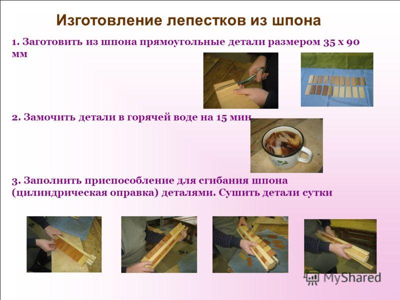 Изготовление лепестков из шпона 1. Заготовить из шпона прямоугольные детали размером 35 x 90 мм 2. Замочить детали в горячей воде на 15 мин. 3. Заполнить приспособление для сгибания шпона (цилиндрическая оправка) деталями. Сушить детали сутки