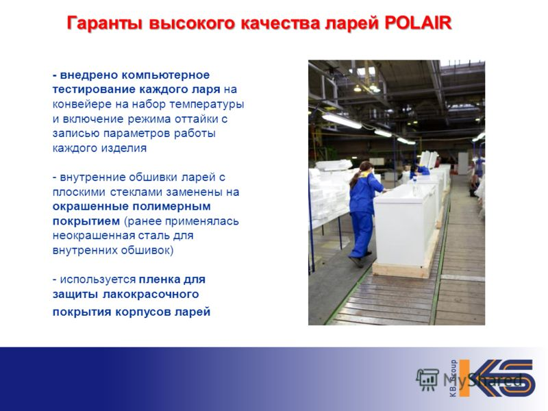 Гаранты высокого качества ларей POLAIR - внедрено компьютерное тестирование каждого ларя на конвейере на набор температуры и включение режима оттайки с записью параметров работы каждого изделия - внутренние обшивки ларей с плоскими стеклами заменены