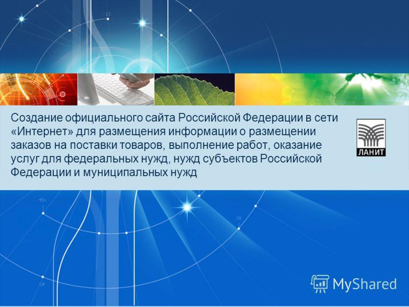 Создание официального сайта Российской Федерации в сети «Интернет» для размещения информации о размещении заказов на поставки товаров, выполнение работ, оказание услуг для федеральных нужд, нужд субъектов Российской Федерации и муниципальных нужд