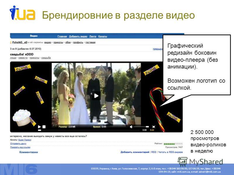Графический редизайн боковин видео-плеера (без анимации). Возможен логотип со ссылкой. Брендировние в разделе видео 2 500 000 просмотров видео-роликов в неделю Актуальные цены – http://mi6.com.ua/price/5/http://mi6.com.ua/price/5/ 03039, Украина, г.К