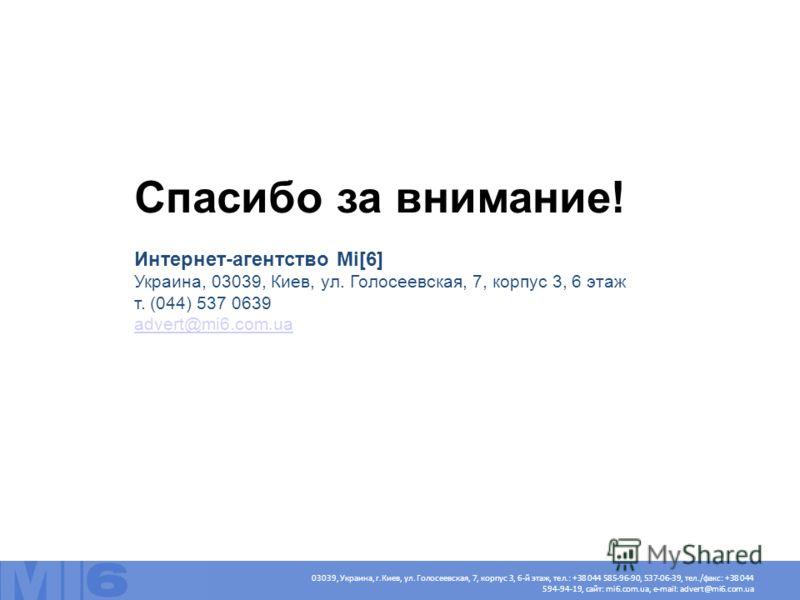 Спасибо за внимание! Интернет-агентство Mi[6] Украина, 03039, Киев, ул. Голосеевская, 7, корпус 3, 6 этаж т. (044) 537 0639 advert@mi6.com.ua advert@mi6.com.ua 03039, Украина, г.Киев, ул. Голосеевская, 7, корпус 3, 6-й этаж, тел.: +38 044 585-96-90,