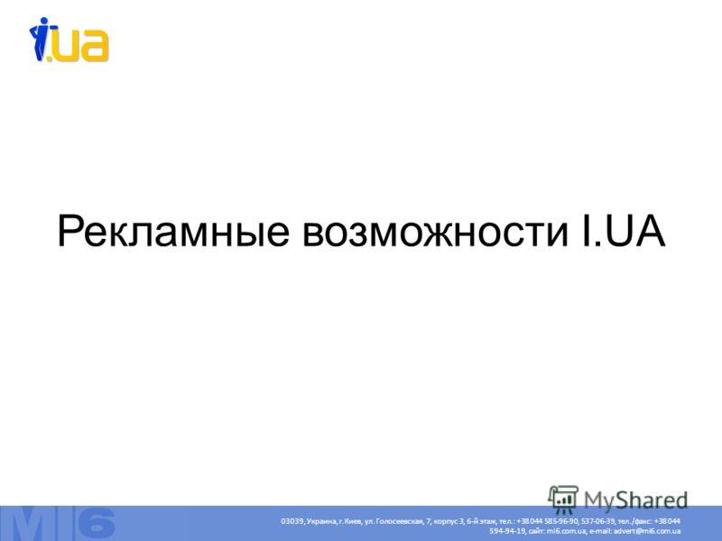 Рекламные возможности I.UA 03039, Украина, г.Киев, ул. Голосеевская, 7, корпус 3, 6-й этаж, тел.: +38 044 585-96-90, 537-06-39, тел./факс: +38 044 594-94-19, сайт: mi6.com.ua, e-mail: advert@mi6.com.ua