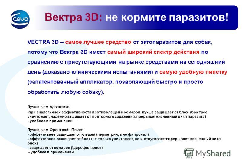 Вектра 3D: не кормите паразитов! VECTRA 3D – самое лучшее средство от эктопаразитов для собак, потому что Вектра 3D имеет самый широкий спектр действия по сравнению с присутствующими на рынке средствами на сегодняшний день (доказано клиническими испы