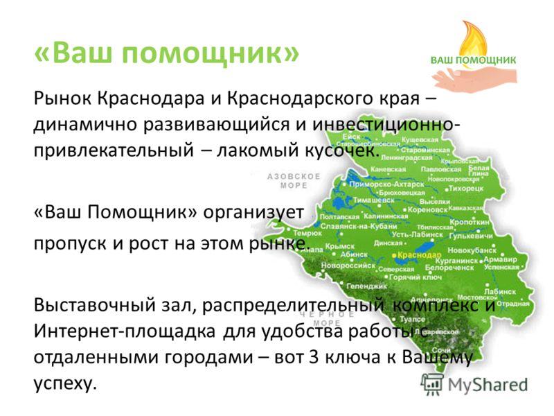 «Ваш помощник» Рынок Краснодара и Краснодарского края – динамично развивающийся и инвестиционно- привлекательный – лакомый кусочек. «Ваш Помощник» организует пропуск и рост на этом рынке. Выставочный зал, распределительный комплекс и Интернет-площадк