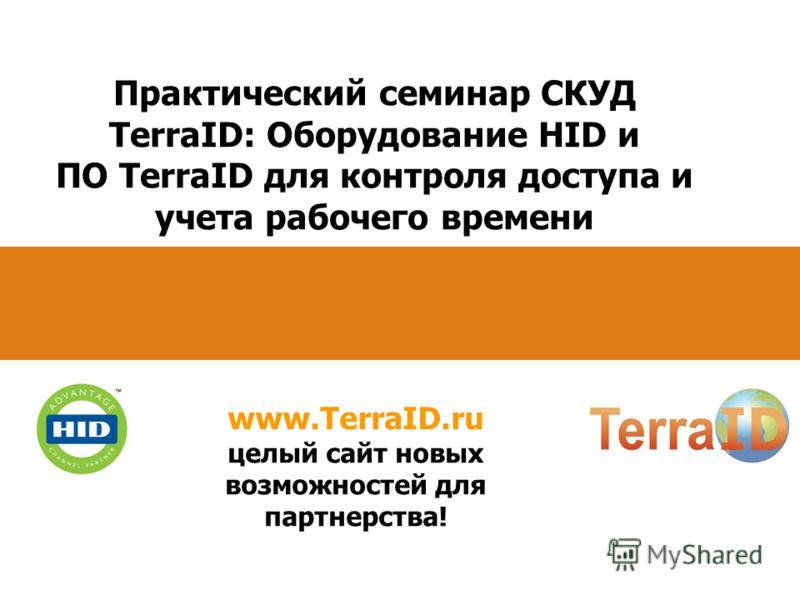 Практический семинар СКУД TerraID: Оборудование HID и ПО TerraID для контроля доступа и учета рабочего времени www.TerraID.ru целый сайт новых возможностей для партнерства!