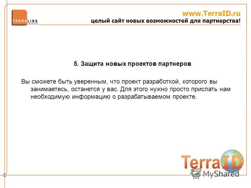 www.TerraID.ru целый сайт новых возможностей для партнерства! Вы сможете быть уверенным, что проект разработкой, которого вы занимаетесь, останется у вас. Для этого нужно просто прислать нам необходимую информацию о разрабатываемом проекте. 5. Защита