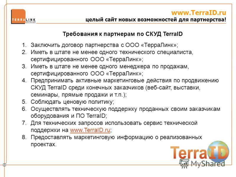 www.TerraID.ru целый сайт новых возможностей для партнерства! 1.Заключить договор партнерства с ООО «ТерраЛинк»; 2.Иметь в штате не менее одного технического специалиста, сертифицированного ООО «ТерраЛинк»; 3.Иметь в штате не менее одного менеджера п