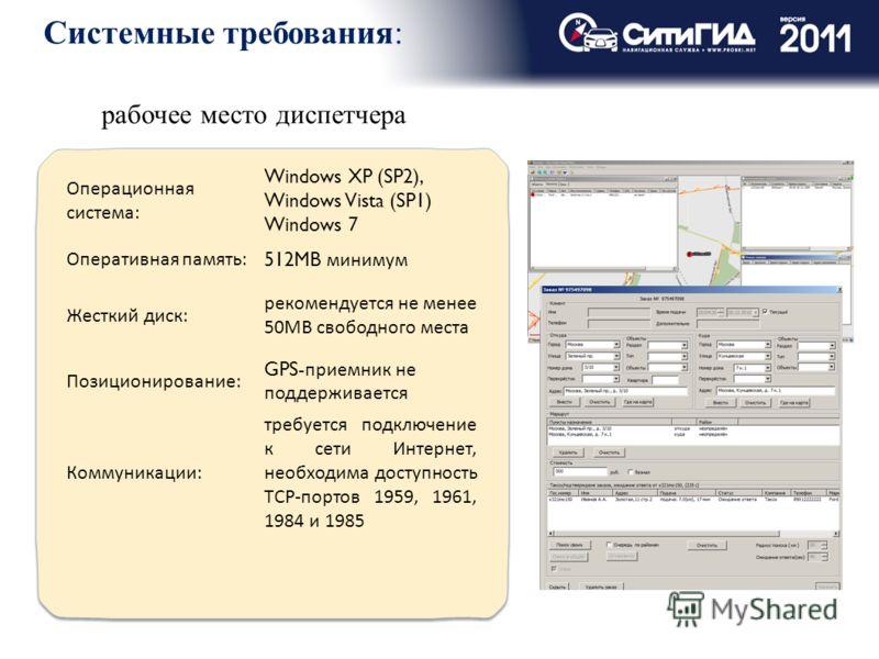 Системные требования: рабочее место диспетчера Операционная система: Windows XP (SP2), Windows Vista (SP1) Windows 7 Оперативная память: 512MB минимум Жесткий диск: рекомендуется не менее 50MB свободного места Позиционирование: GPS- приемник не подде