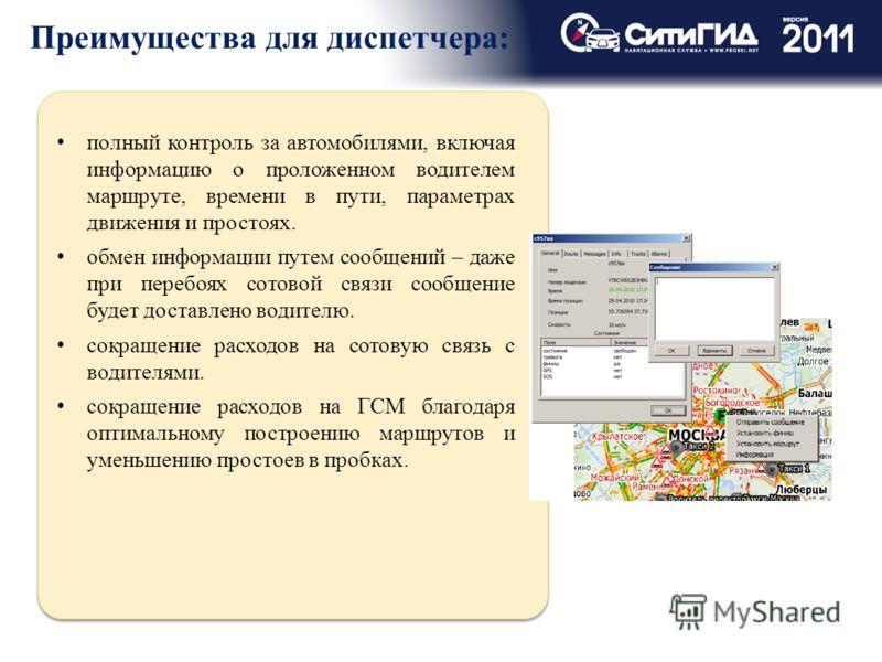 Преимущества для диспетчера: полный контроль за автомобилями, включая информацию о проложенном водителем маршруте, времени в пути, параметрах движения и простоях. обмен информации путем сообщений – даже при перебоях сотовой связи сообщение будет дост