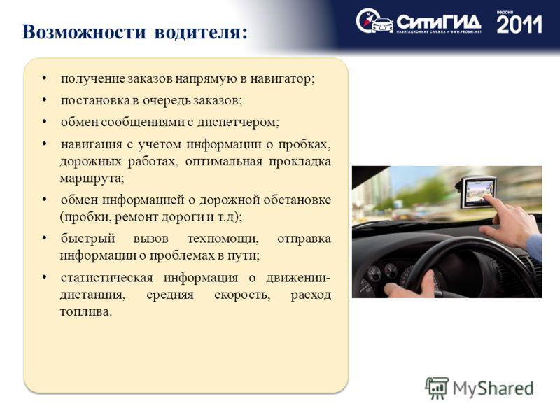 Возможности водителя: получение заказов напрямую в навигатор; постановка в очередь заказов; обмен сообщениями с диспетчером; навигация с учетом информации о пробках, дорожных работах, оптимальная прокладка маршрута; обмен информацией о дорожной обста