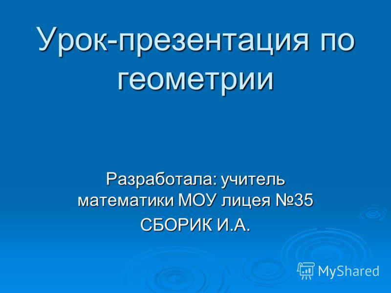Урок-презентация по геометрии Разработала: учитель математики МОУ лицея 35 СБОРИК И.А.