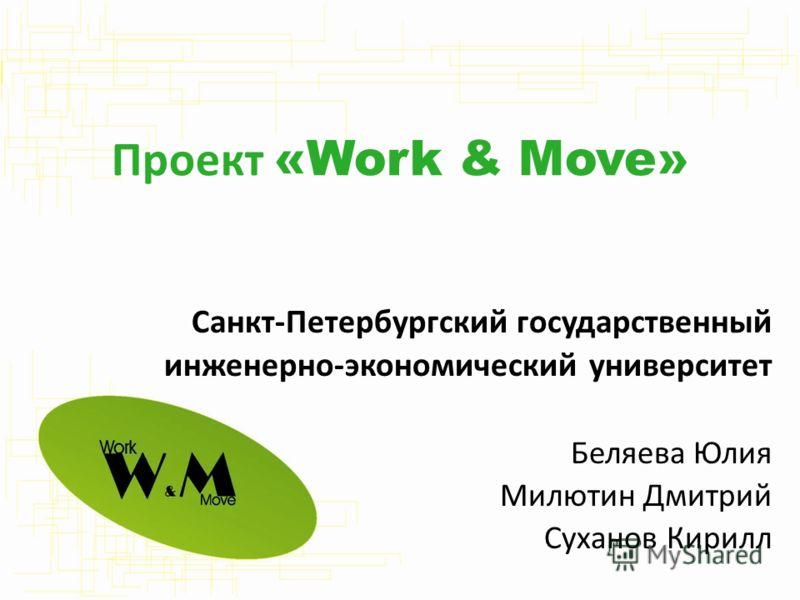 Проект «Work & Move» Санкт-Петербургский государственный инженерно-экономический университет Беляева Юлия Милютин Дмитрий Суханов Кирилл