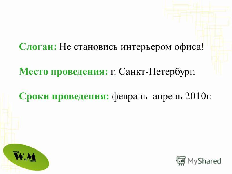 Слоган: Не становись интерьером офиса! Место проведения: г. Санкт-Петербург. Сроки проведения: февраль–апрель 2010г.