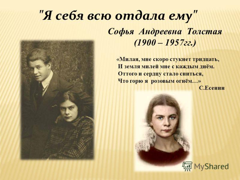 Софья Андреевна Толстая (1900 – 1957гг.) Я себя всю отдала ему «Милая, мне скоро стукнет тридцать, И земля милей мне с каждым днём. Оттого и сердцу стало сниться, Что горю я розовым огнём…» С.Есенин