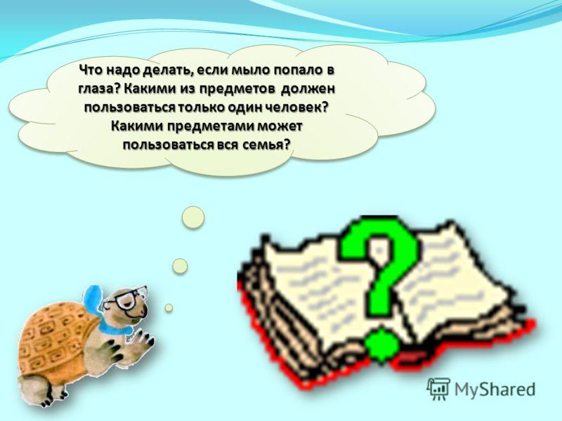 Что надо делать, если мыло попало в глаза? Какими из предметов должен пользоваться только один человек? Какими предметами может пользоваться вся семья?