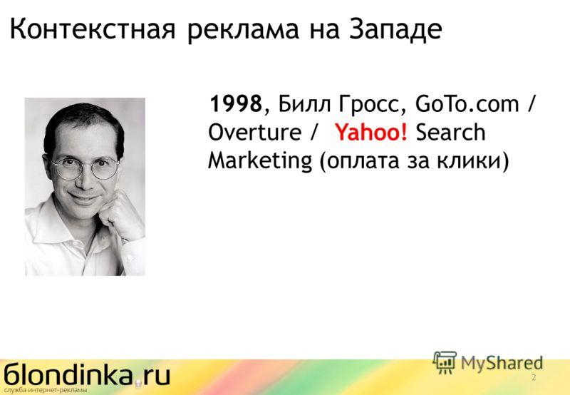 1998, Билл Гросс, GoTo.com / Overture / Yahoo! Search Marketing (оплата за клики) Контекстная реклама на Западе 2