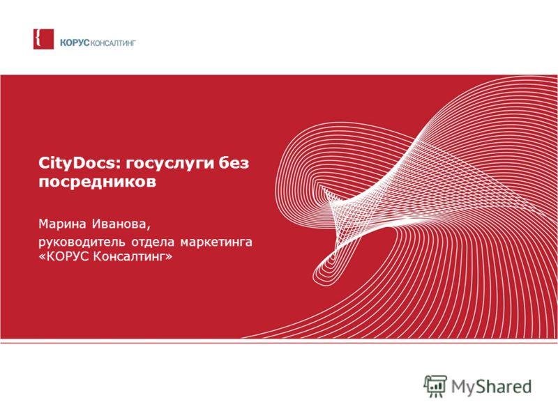 CityDocs: госуслуги без посредников Марина Иванова, руководитель отдела маркетинга «КОРУС Консалтинг»
