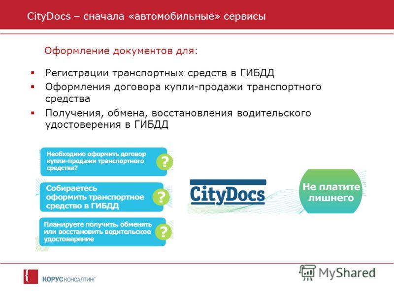 CityDocs – сначала «автомобильные» сервисы Оформление документов для: Регистрации транспортных средств в ГИБДД Оформления договора купли-продажи транспортного средства Получения, обмена, восстановления водительского удостоверения в ГИБДД