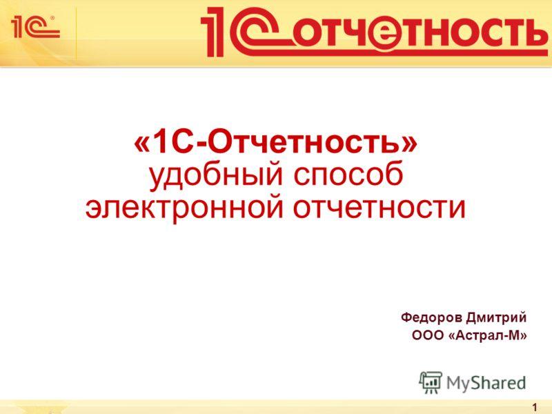 1 «1С-Отчетность» удобный способ электронной отчетности Федоров Дмитрий ООО «Астрал-М»