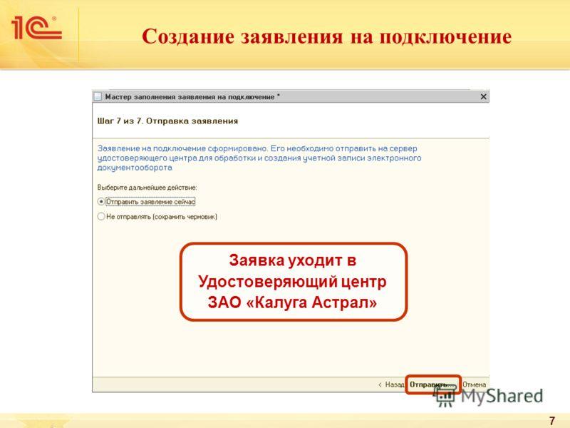 7 Создание заявления на подключение Заявка уходит в Удостоверяющий центр ЗАО «Калуга Астрал»