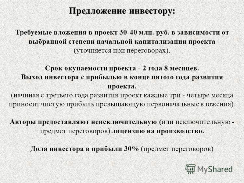 Предложение инвестору: Требуемые вложения в проект 30-40 млн. руб. в зависимости от выбранной степени начальной капитализации проекта (уточняется при переговорах). Срок окупаемости проекта - 2 года 8 месяцев. Выход инвестора с прибылью в конце пятого