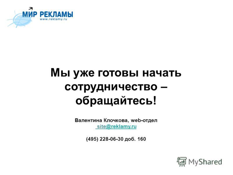 Мы уже готовы начать сотрудничество – обращайтесь! Валентина Клочкова, web-отдел site@reklamy.ru (495) 228-06-30 доб. 160@reklamy.ru