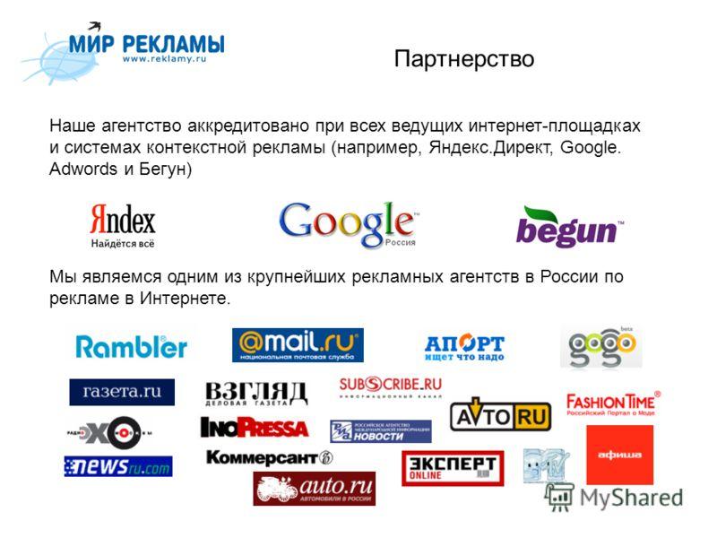 Партнерство Наше агентство аккредитовано при всех ведущих интернет-площадках и системах контекстной рекламы (например, Яндекс.Директ, Google. Adwords и Бегун) Мы являемся одним из крупнейших рекламных агентств в России по рекламе в Интернете.