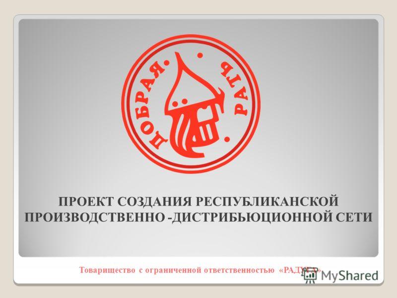 Товарищество с ограниченной ответственностью «РАДУГА» ПРОЕКТ СОЗДАНИЯ РЕСПУБЛИКАНСКОЙ ПРОИЗВОДСТВЕННО -ДИСТРИБЬЮЦИОННОЙ СЕТИ