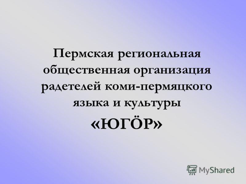 Пермская региональная общественная организация радетелей коми-пермяцкого языка и культуры « ЮГÖР »