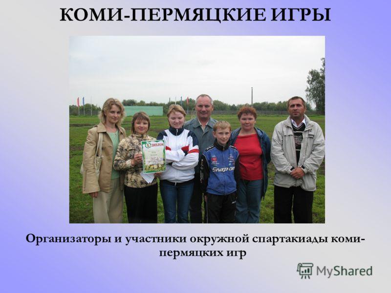КОМИ-ПЕРМЯЦКИЕ ИГРЫ Организаторы и участники окружной спартакиады коми- пермяцких игр