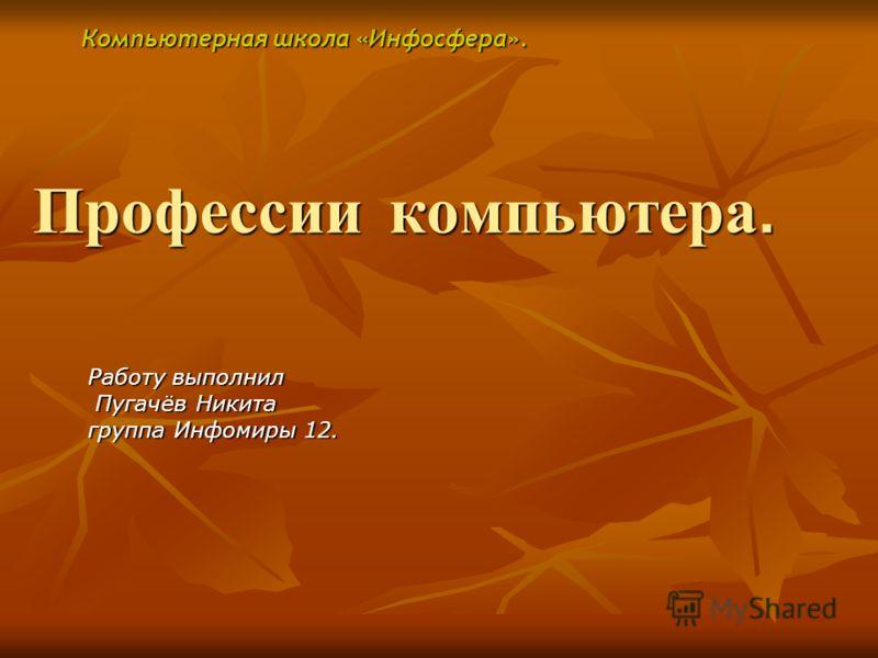 Профессии компьютера. Работу выполнил Пугачёв Никита группа Инфомиры 12. Компьютерная школа «Инфосфера».