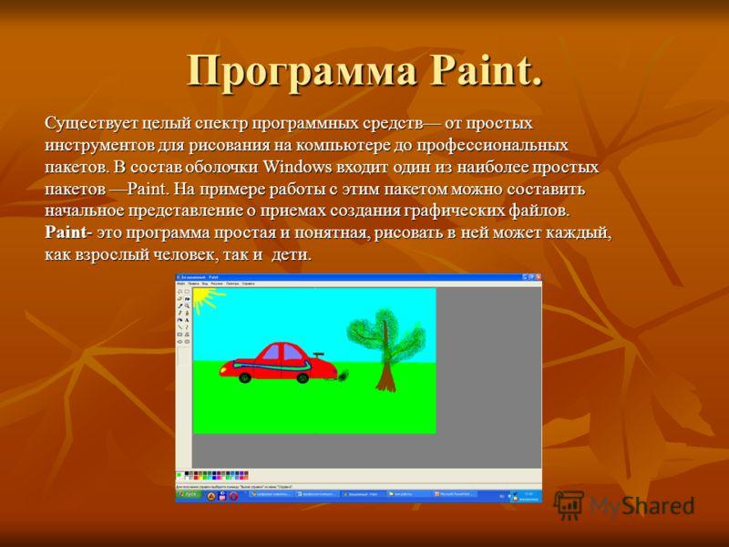 Программа Paint. Существует целый спектр программных средств от простых инструментов для рисования на компьютере до профессиональных пакетов. В состав оболочки Windows входит один из наиболее простых пакетов Paint. На примере работы с этим пакетом мо