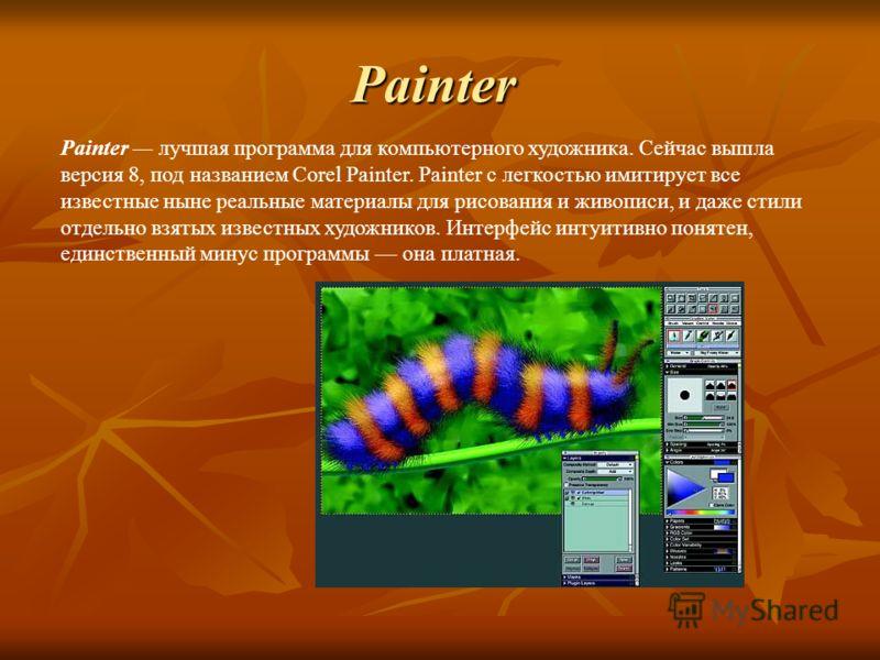 Painter Painter лучшая программа для компьютерного художника. Сейчас вышла версия 8, под названием Corel Painter. Painter с легкостью имитирует все известные ныне реальные материалы для рисования и живописи, и даже стили отдельно взятых известных худ