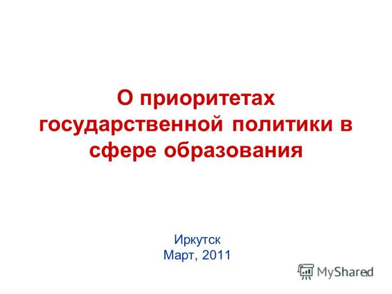 1 О приоритетах государственной политики в сфере образования Иркутск Март, 2011