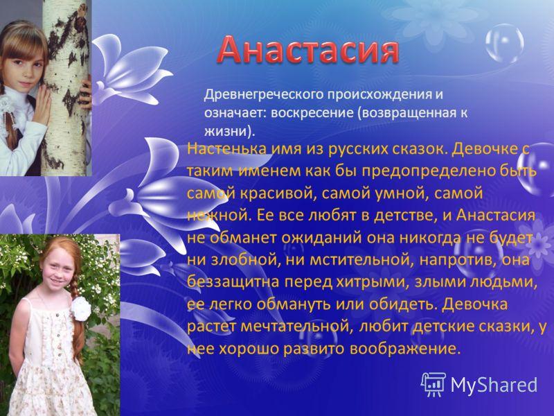 Древнегреческого происхождения и означает: воскресение (возвращенная к жизни). Настенька имя из русских сказок. Девочке с таким именем как бы предопределено быть самой красивой, самой умной, самой нежной. Ее все любят в детстве, и Анастасия не обмане