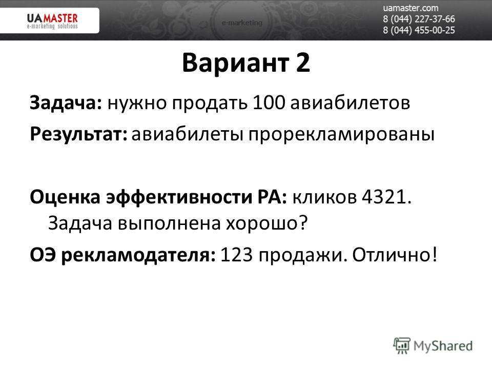 Вариант 2 Задача: нужно продать 100 авиабилетов Результат: авиабилеты прорекламированы Оценка эффективности РА: кликов 4321. Задача выполнена хорошо? ОЭ рекламодателя: 123 продажи. Отлично!