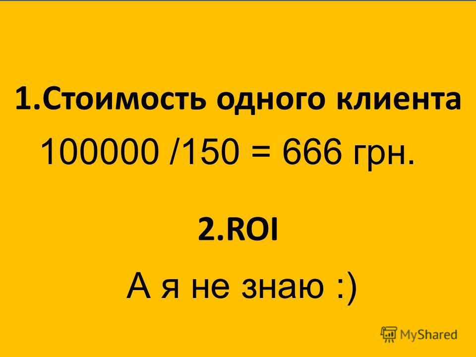 1.Стоимость одного клиента 2.ROI 100000 /150 = 666 грн. А я не знаю :)