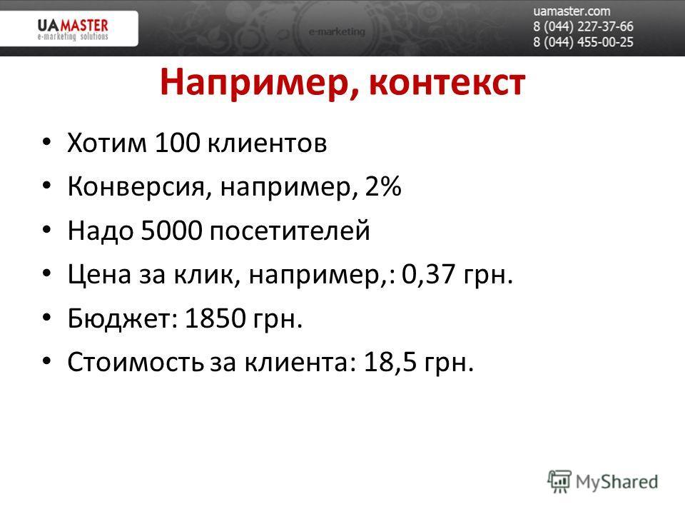 Например, контекст Хотим 100 клиентов Конверсия, например, 2% Надо 5000 посетителей Цена за клик, например,: 0,37 грн. Бюджет: 1850 грн. Стоимость за клиента: 18,5 грн.