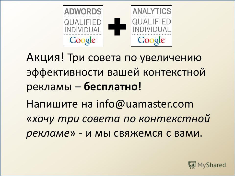 Акция! Три совета по увеличению эффективности вашей контекстной рекламы – бесплатно! Напишите на info@uamaster.com «хочу три совета по контекстной рекламе» - и мы свяжемся с вами.