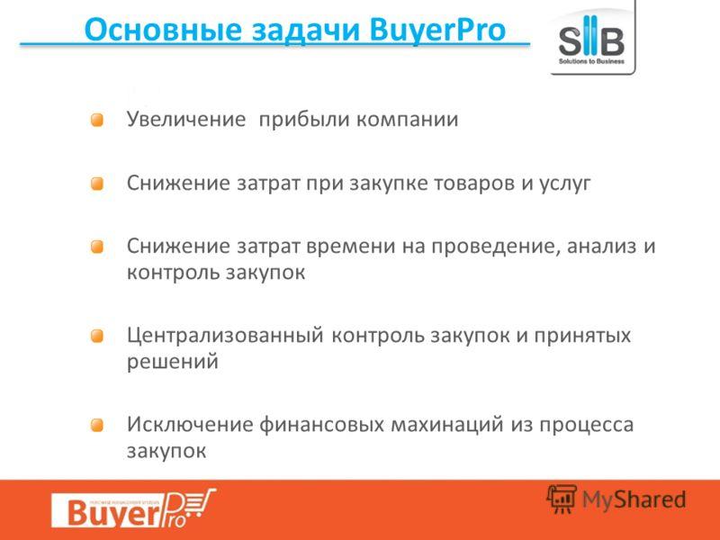 Основные задачи BuyerPro Увеличение прибыли компании Снижение затрат при закупке товаров и услуг Снижение затрат времени на проведение, анализ и контроль закупок Централизованный контроль закупок и принятых решений Исключение финансовых махинаций из