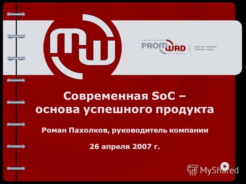 Современная SoC – основа успешного продукта Роман Пахолков, руководитель компании 26 апреля 2007 г.