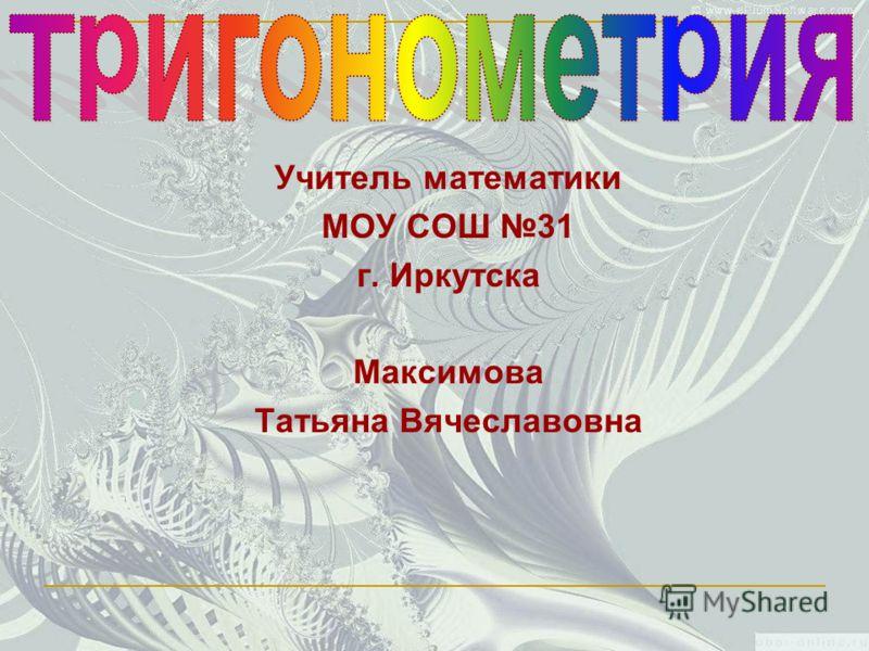 Учитель математики МОУ СОШ 31 г. Иркутска Максимова Татьяна Вячеславовна