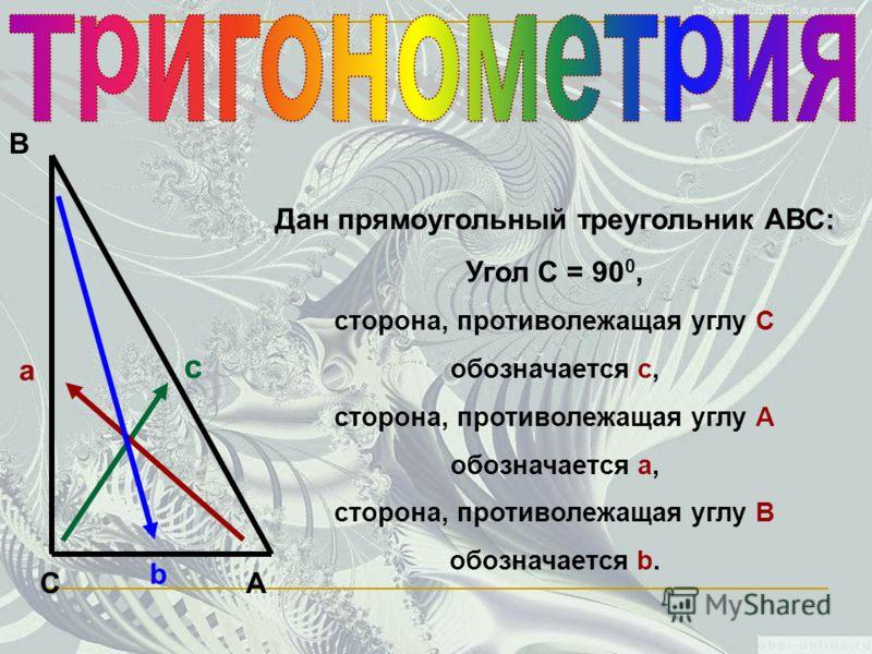 С В А а c b Дан прямоугольный треугольник АВС: Угол С = 90 0, сторона, противолежащая углу С обозначается с, сторона, противолежащая углу А обозначается а, сторона, противолежащая углу В обозначается b.