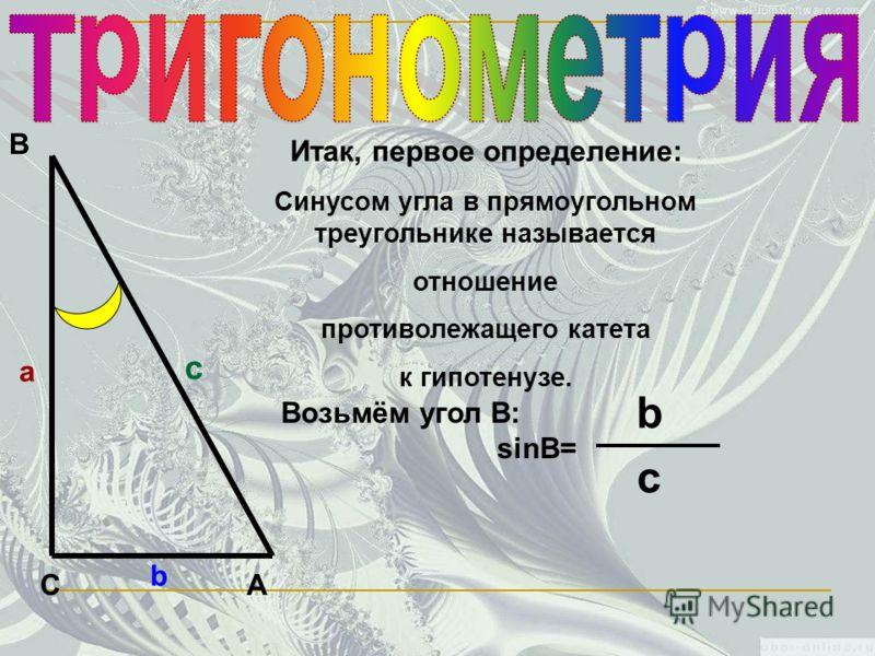 С В А а c b Итак, первое определение: Синусом угла в прямоугольном треугольнике называется отношение противолежащего катета к гипотенузе. Возьмём угол В: sinB= b c