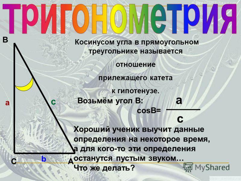 С В А а c b Косинусом угла в прямоугольном треугольнике называется отношение прилежащего катета к гипотенузе. Возьмём угол В: cosВ= a c Хороший ученик выучит данные определения на некоторое время, а для кого-то эти определения останутся пустым звуком