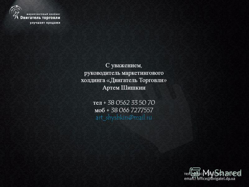 С уважением, руководитель маркетингового холдинга «Двигатель Торговли» Артем Шишкин тел + 38 0562 33 50 70 моб + 38 066 7277557 art_shyshkin@mail.ru