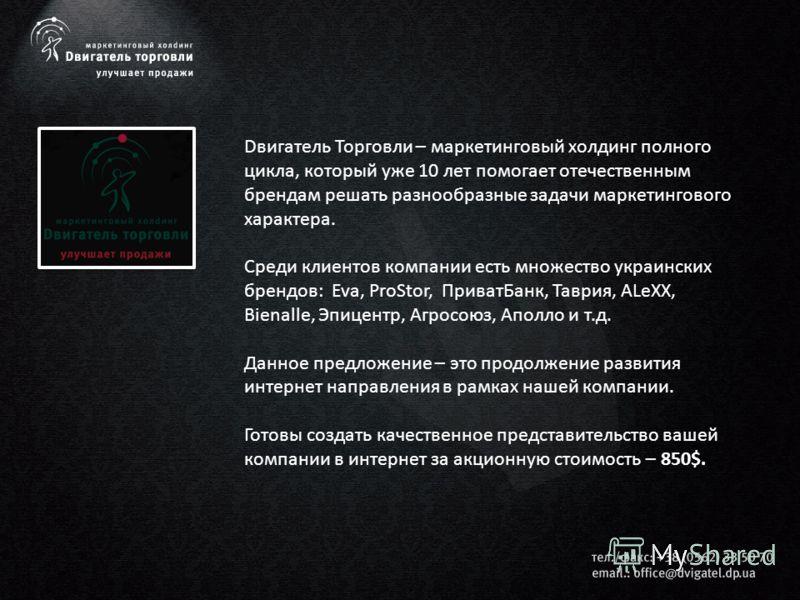 Dвигатель Торговли – маркетинговый холдинг полного цикла, который уже 10 лет помогает отечественным брендам решать разнообразные задачи маркетингового характера. Среди клиентов компании есть множество украинских брендов: Eva, ProStor, ПриватБанк, Тав