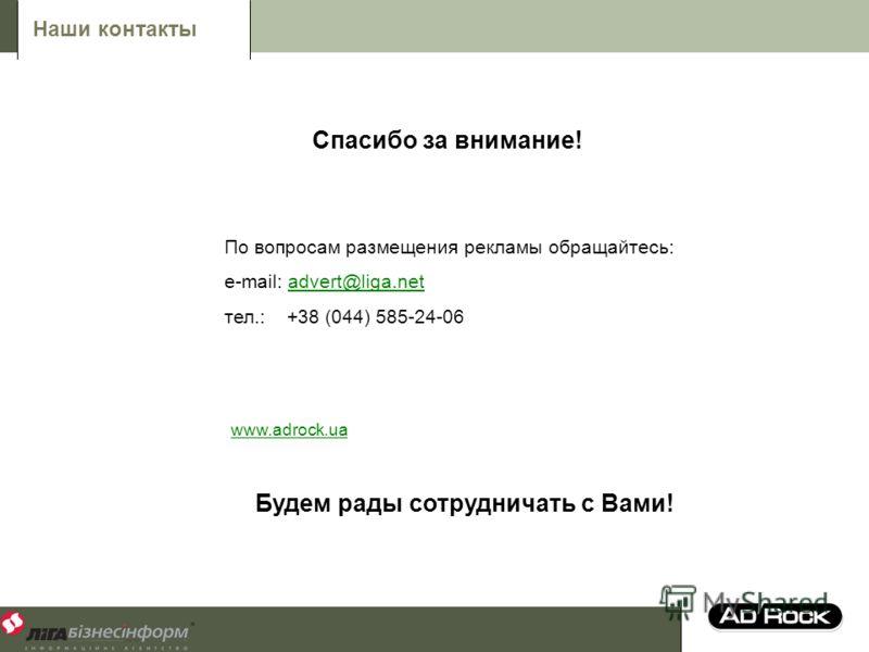 Спасибо за внимание! Будем рады сотрудничать с Вами! По вопросам размещения рекламы обращайтесь: e-mail: advert@liga.netadvert@liga.net тел.: +38 (044) 585-24-06 Наши контакты www.adrock.ua